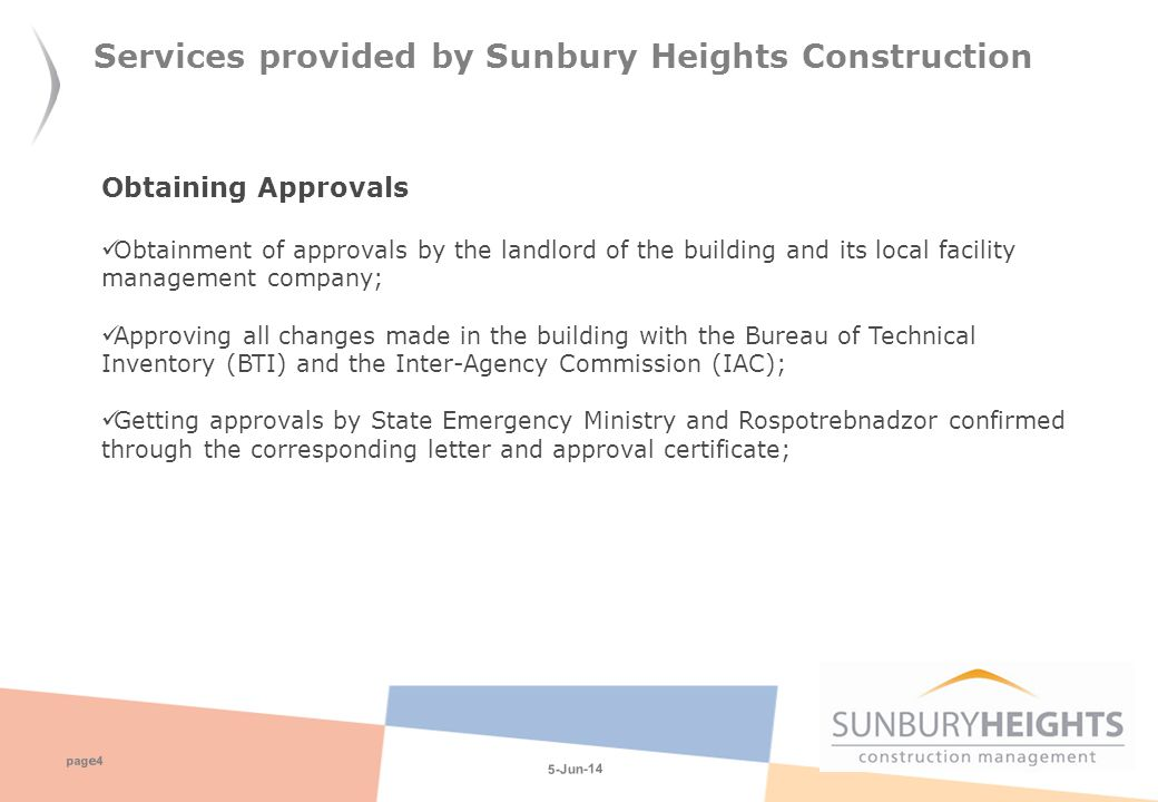 5-Jun-14 pag e 4 Services provided by Sunbury Heights Construction Obtaining Approvals Obtainment of approvals by the landlord of the building and its local facility management company; Approving all changes made in the building with the Bureau of Technical Inventory (BTI) and the Inter-Agency Commission (IAC); Getting approvals by State Emergency Ministry and Rospotrebnadzor confirmed through the corresponding letter and approval certificate;