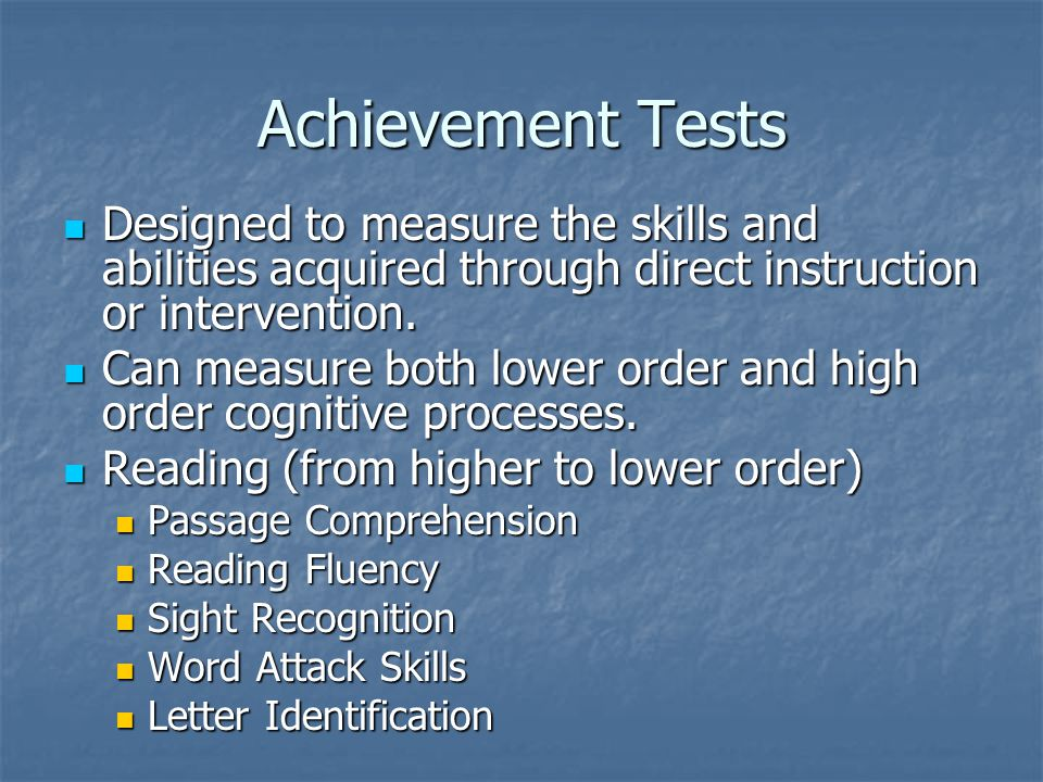 Achievement Tests Designed to measure the skills and abilities acquired through direct instruction or intervention. Designed to measure the skills and