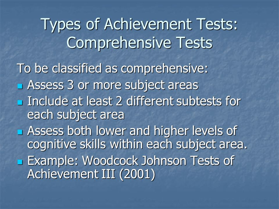 Types of Achievement Tests: Comprehensive Tests To be classified as comprehensive: Assess 3 or more subject areas Assess 3 or more subject areas Inclu