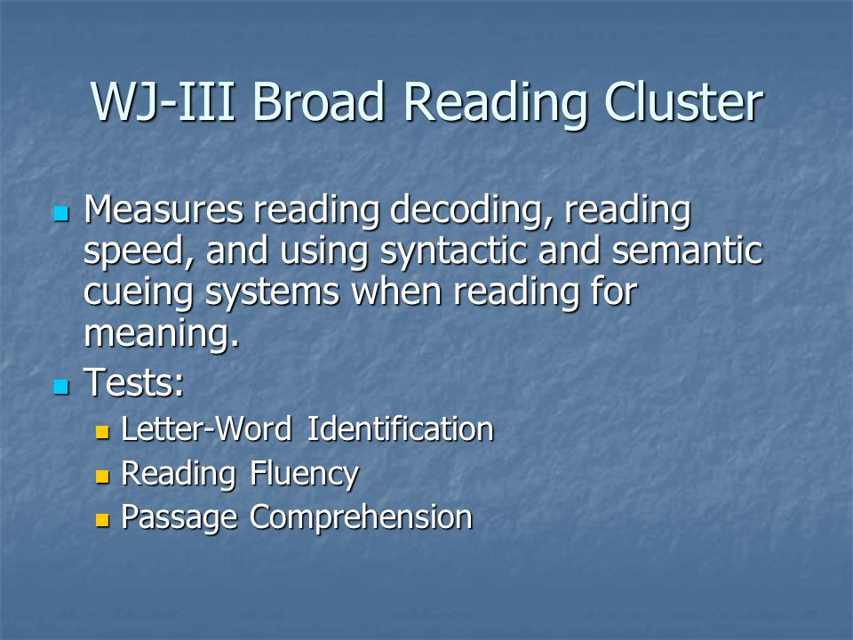 WJ-III Broad Reading Cluster Measures reading decoding, reading speed, and using syntactic and semantic cueing systems when reading for meaning. Measu