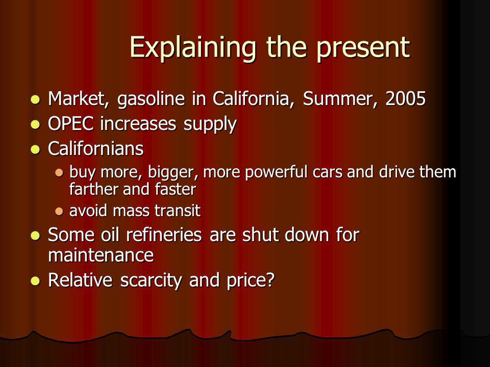Explaining the present Market, gasoline in California, Summer, 2005 Market, gasoline in California, Summer, 2005 OPEC increases supply OPEC increases supply Californians Californians buy more, bigger, more powerful cars and drive them farther and faster buy more, bigger, more powerful cars and drive them farther and faster avoid mass transit avoid mass transit Some oil refineries are shut down for maintenance Some oil refineries are shut down for maintenance Relative scarcity and price.