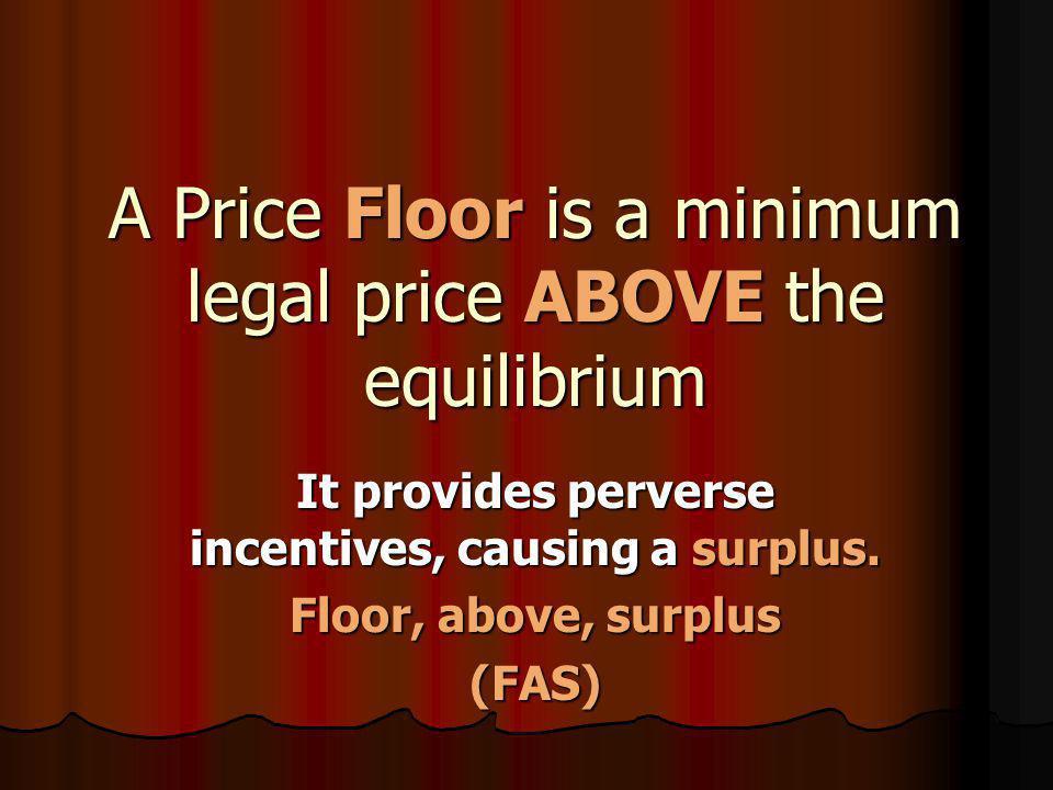 A Price Floor is a minimum legal price ABOVE the equilibrium It provides perverse incentives, causing a surplus. Floor, above, surplus (FAS)