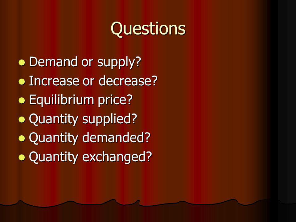 Questions Demand or supply? Demand or supply? Increase or decrease? Increase or decrease? Equilibrium price? Equilibrium price? Quantity supplied? Qua