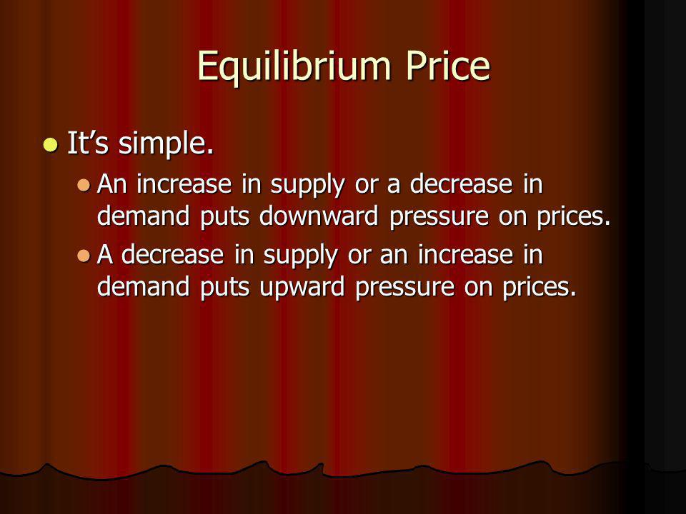Equilibrium Price Its simple. Its simple. An increase in supply or a decrease in demand puts downward pressure on prices. An increase in supply or a d