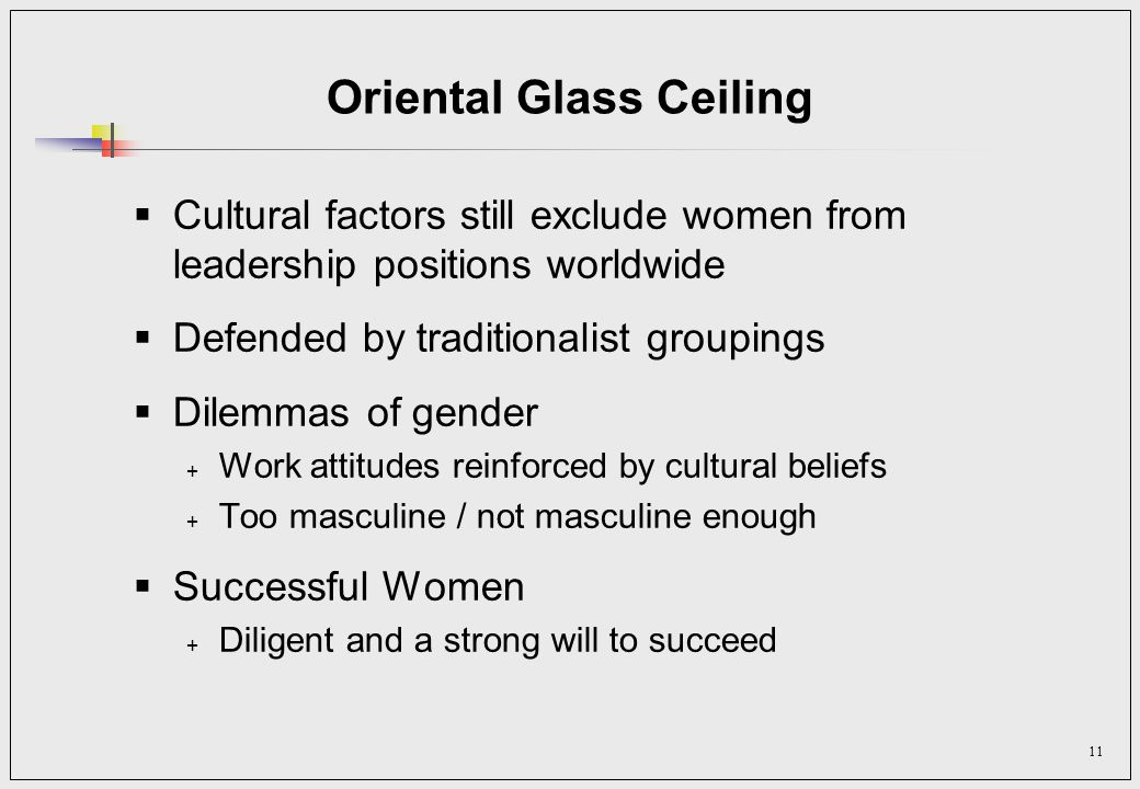11 Oriental Glass Ceiling Cultural factors still exclude women from leadership positions worldwide Defended by traditionalist groupings Dilemmas of gender + Work attitudes reinforced by cultural beliefs + Too masculine / not masculine enough Successful Women + Diligent and a strong will to succeed