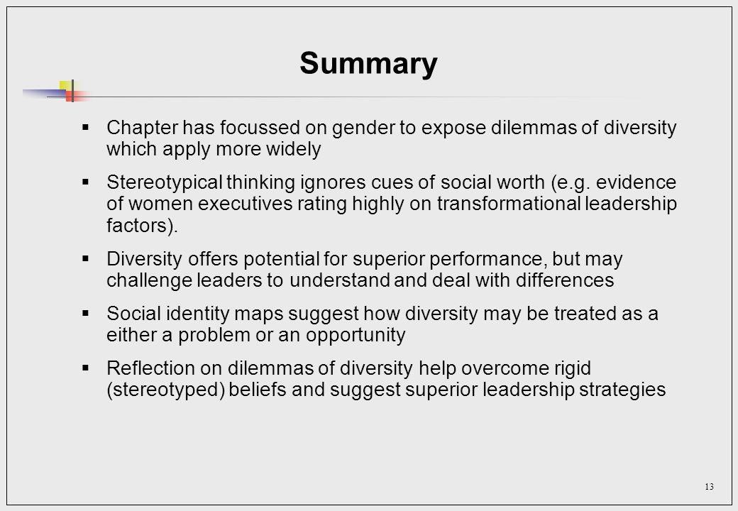 13 Summary Chapter has focussed on gender to expose dilemmas of diversity which apply more widely Stereotypical thinking ignores cues of social worth (e.g.