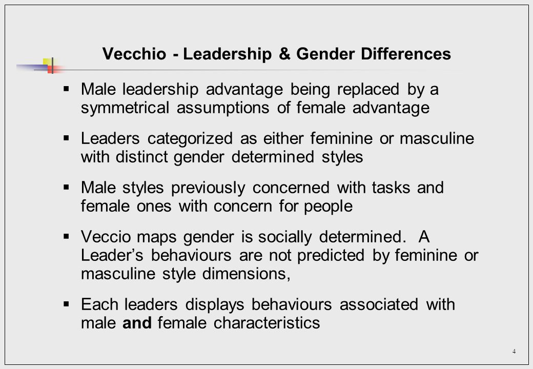 4 Vecchio - Leadership & Gender Differences Male leadership advantage being replaced by a symmetrical assumptions of female advantage Leaders categorized as either feminine or masculine with distinct gender determined styles Male styles previously concerned with tasks and female ones with concern for people Veccio maps gender is socially determined.
