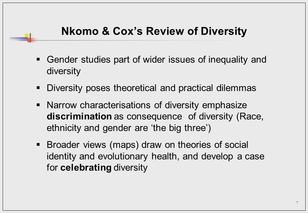 7 Nkomo & Coxs Review of Diversity Gender studies part of wider issues of inequality and diversity Diversity poses theoretical and practical dilemmas Narrow characterisations of diversity emphasize discrimination as consequence of diversity (Race, ethnicity and gender are the big three) Broader views (maps) draw on theories of social identity and evolutionary health, and develop a case for celebrating diversity