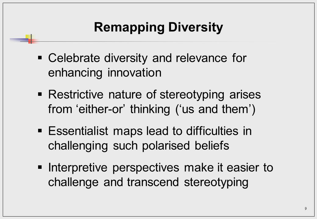9 Remapping Diversity Celebrate diversity and relevance for enhancing innovation Restrictive nature of stereotyping arises from either-or thinking (us and them) Essentialist maps lead to difficulties in challenging such polarised beliefs Interpretive perspectives make it easier to challenge and transcend stereotyping
