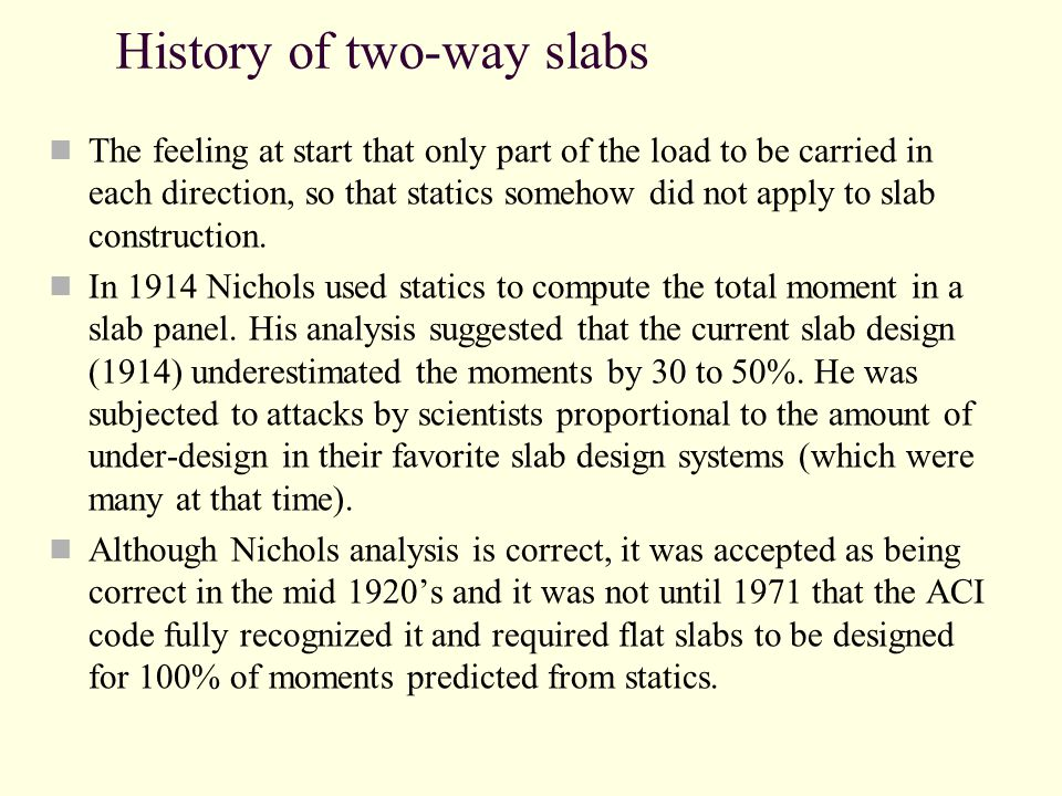 History of two-way slabs The feeling at start that only part of the load to be carried in each direction, so that statics somehow did not apply to slab construction.