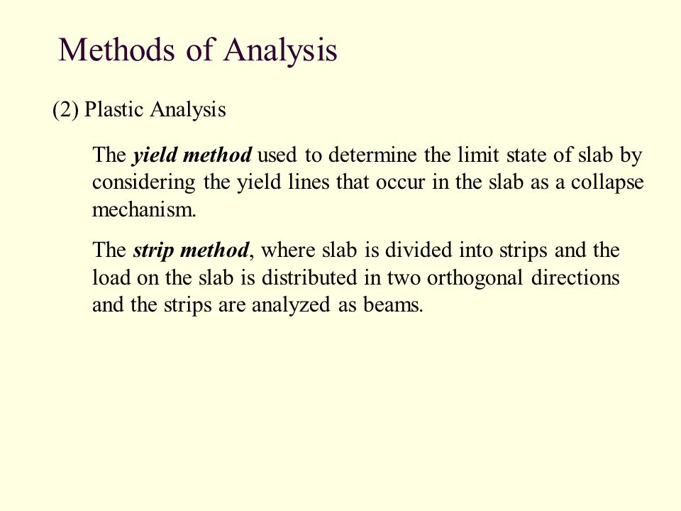 Methods of Analysis (2) Plastic Analysis The yield method used to determine the limit state of slab by considering the yield lines that occur in the slab as a collapse mechanism.