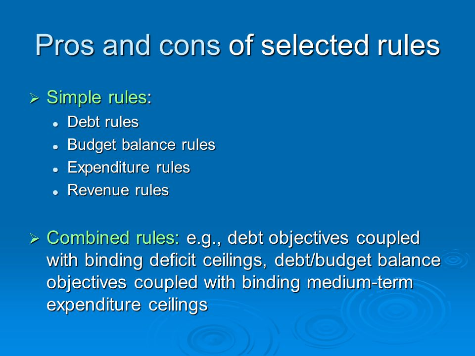 Pros and cons of selected rules Simple rules: Simple rules: Debt rules Debt rules Budget balance rules Budget balance rules Expenditure rules Expenditure rules Revenue rules Revenue rules Combined rules: e.g., debt objectives coupled with binding deficit ceilings, debt/budget balance objectives coupled with binding medium-term expenditure ceilings Combined rules: e.g., debt objectives coupled with binding deficit ceilings, debt/budget balance objectives coupled with binding medium-term expenditure ceilings