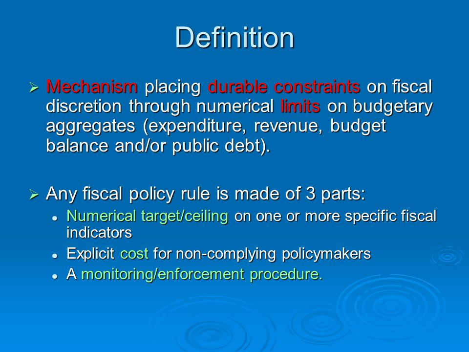 Definition Mechanism placing durable constraints on fiscal discretion through numerical limits on budgetary aggregates (expenditure, revenue, budget balance and/or public debt).