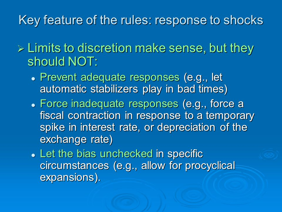 Key feature of the rules: response to shocks Limits to discretion make sense, but they should NOT: Limits to discretion make sense, but they should NOT: Prevent adequate responses (e.g., let automatic stabilizers play in bad times) Prevent adequate responses (e.g., let automatic stabilizers play in bad times) Force inadequate responses (e.g., force a fiscal contraction in response to a temporary spike in interest rate, or depreciation of the exchange rate) Force inadequate responses (e.g., force a fiscal contraction in response to a temporary spike in interest rate, or depreciation of the exchange rate) Let the bias unchecked in specific circumstances (e.g., allow for procyclical expansions).