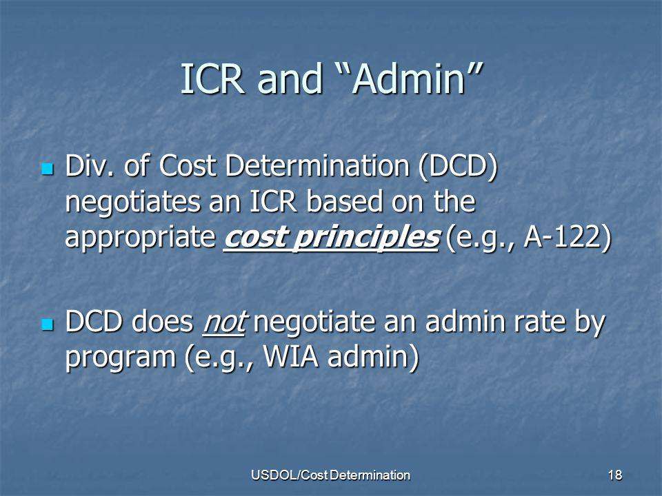 USDOL/Cost Determination19 ICR and Admin (cont.) ETA determines compliance with admin limits ETA determines compliance with admin limits Grantees should work with their regional ETA fiscal officer to determine how to support compliance grant admin limits Grantees should work with their regional ETA fiscal officer to determine how to support compliance grant admin limits