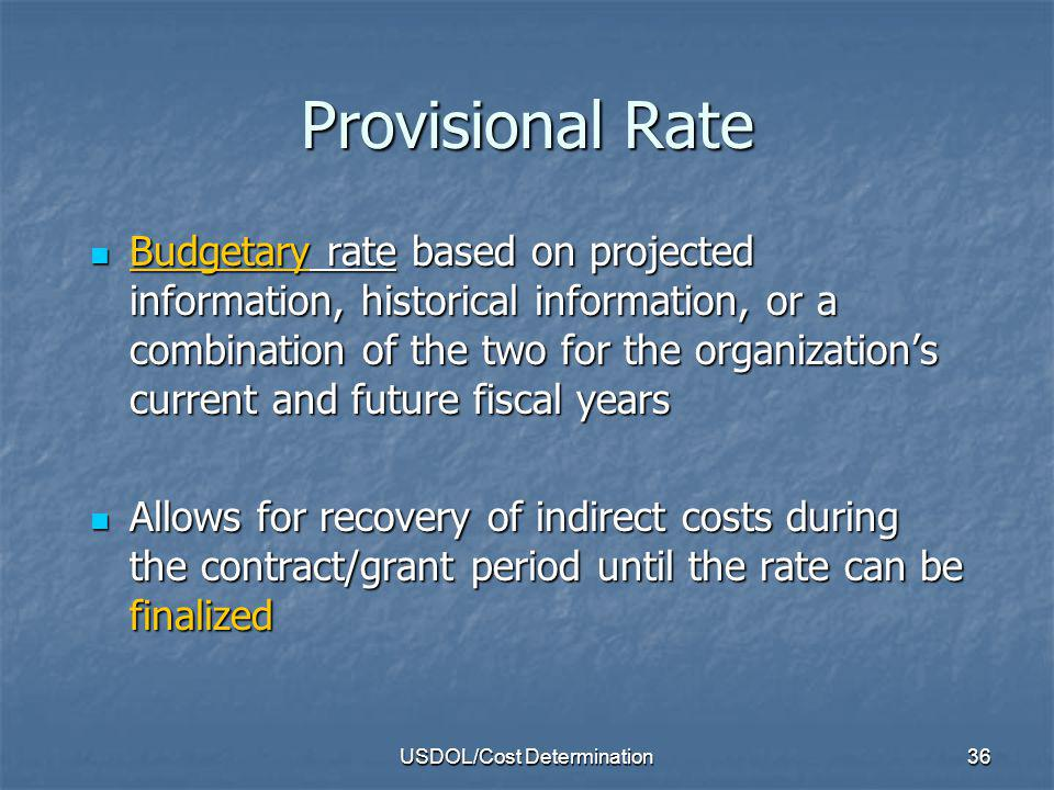 USDOL/Cost Determination37 Final Rate Experienced indirect rate based on actual data for the organizations fiscal year (in other words, an actual rate) Experienced indirect rate based on actual data for the organizations fiscal year (in other words, an actual rate) All provisional indirect cost rates must eventually be finalized All provisional indirect cost rates must eventually be finalized