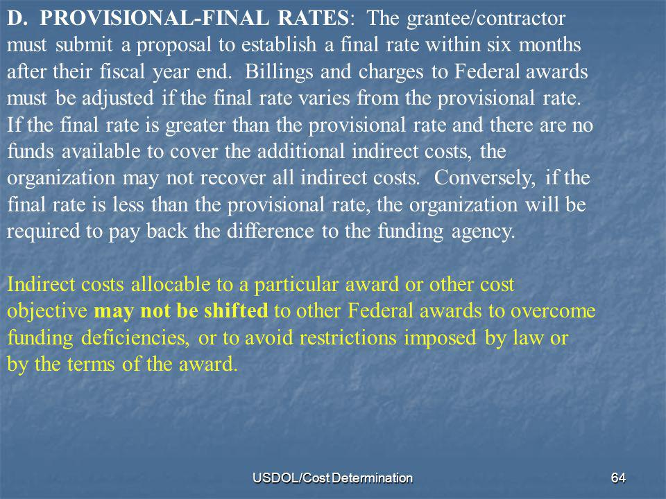 USDOL/Cost Determination64 D. PROVISIONAL-FINAL RATES: The grantee/contractor must submit a proposal to establish a final rate within six months after