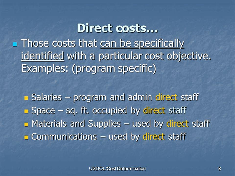 USDOL/Cost Determination9 Indirect Costs… Incurred for common or joint objectives Incurred for common or joint objectives Cannot be readily identified with a grant or project.