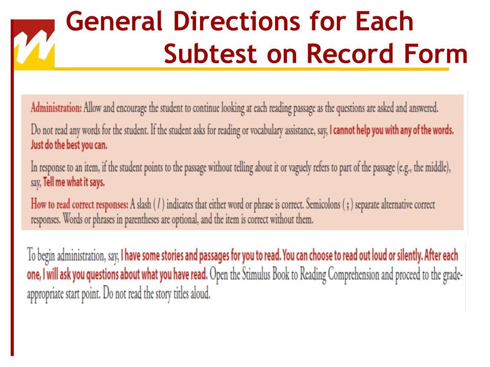 Subtest Administration Order Whenever possible, subtests should be administered according to the order of subtests in the Record Form – Simply skip any unwanted subtests Alterations to the order should be based on clinical need (not examiner preference) Every effort should be made to administer subtests in one session.