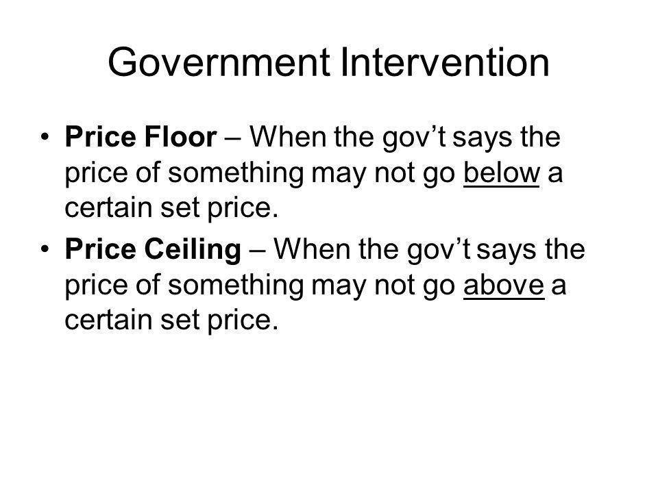 Government Intervention Price Floor – When the govt says the price of something may not go below a certain set price.