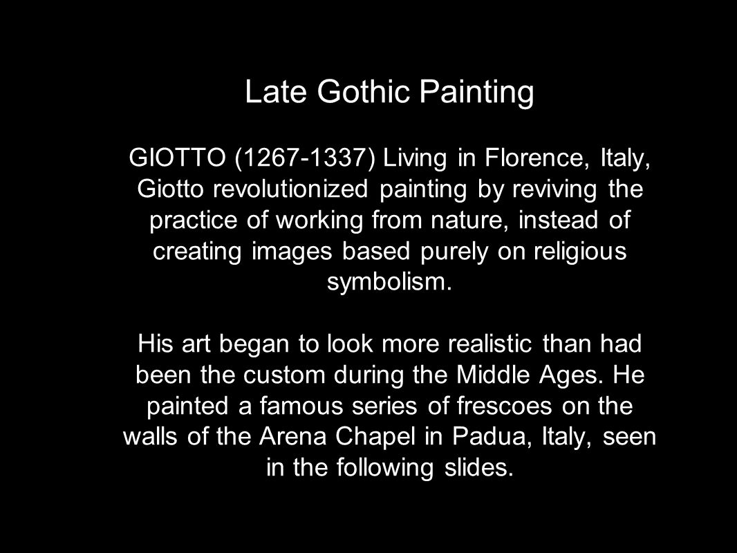 Late Gothic Painting GIOTTO (1267-1337) Living in Florence, Italy, Giotto revolutionized painting by reviving the practice of working from nature, instead of creating images based purely on religious symbolism.