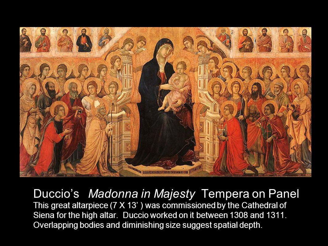 Duccios Madonna in Majesty Tempera on Panel This great altarpiece (7 X 13 ) was commissioned by the Cathedral of Siena for the high altar.