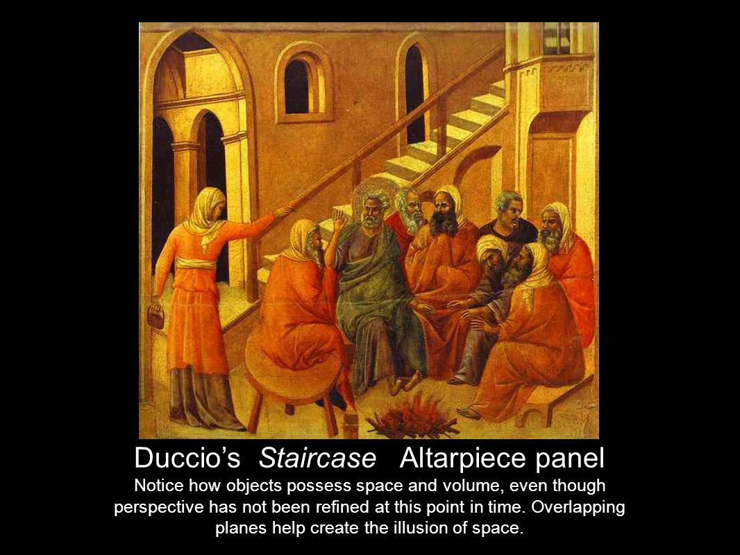 Duccios Staircase Altarpiece panel Notice how objects possess space and volume, even though perspective has not been refined at this point in time.