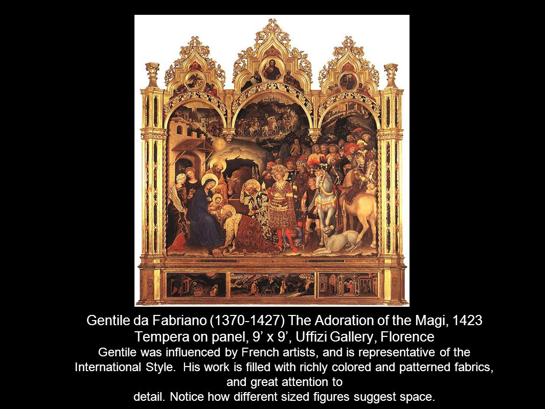 Gentile da Fabriano (1370-1427) The Adoration of the Magi, 1423 Tempera on panel, 9 x 9, Uffizi Gallery, Florence Gentile was influenced by French artists, and is representative of the International Style.