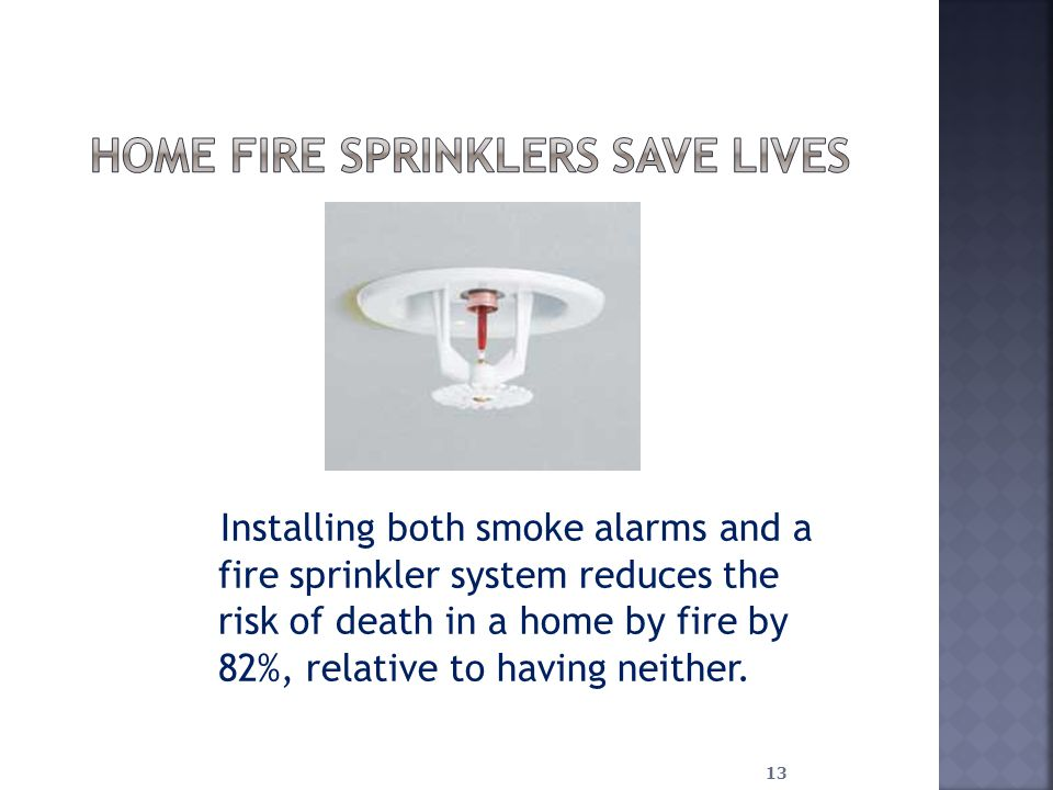 Installing both smoke alarms and a fire sprinkler system reduces the risk of death in a home by fire by 82%, relative to having neither.