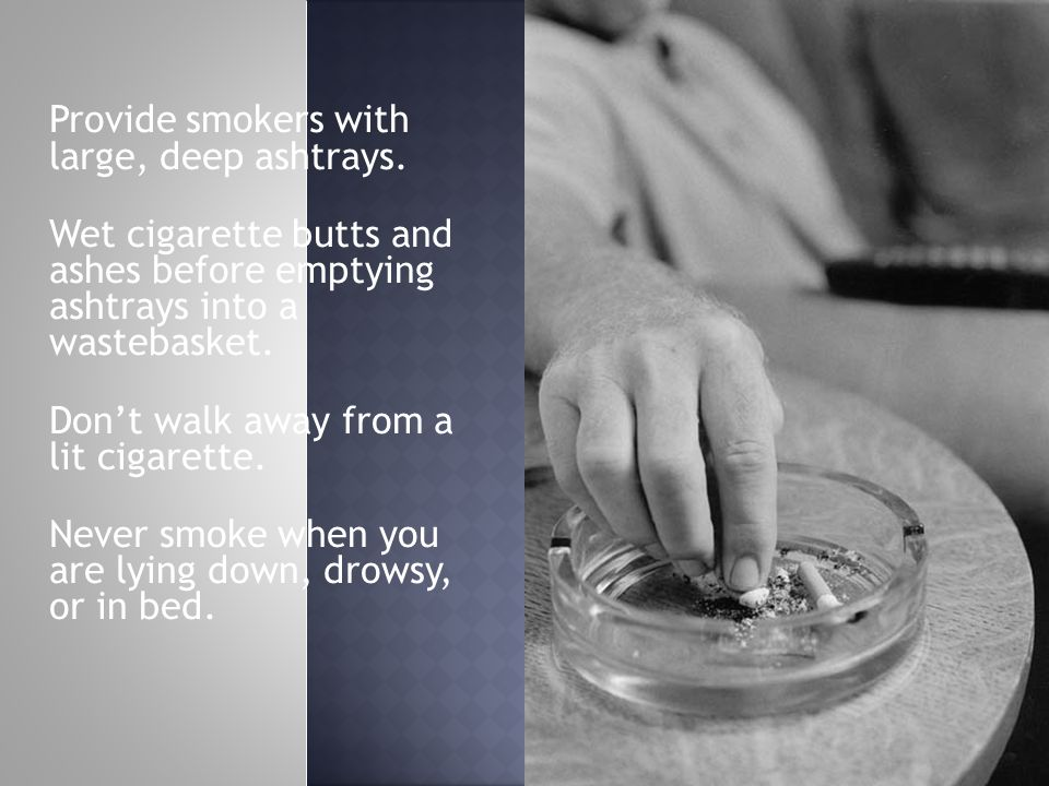 Provide smokers with large, deep ashtrays.