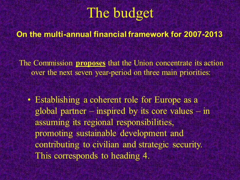 The budget Establishing a coherent role for Europe as a global partner – inspired by its core values – in assuming its regional responsibilities, promoting sustainable development and contributing to civilian and strategic security.
