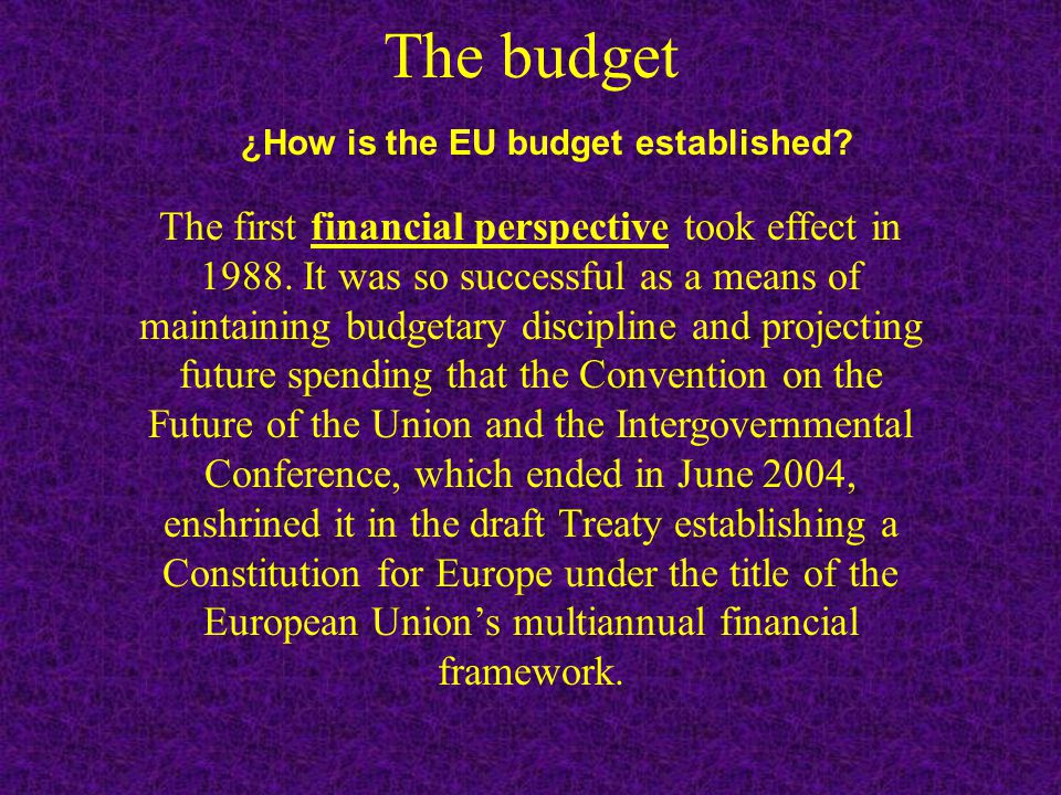 The budget ¿How is the EU budget established.The first financial perspective took effect in 1988.