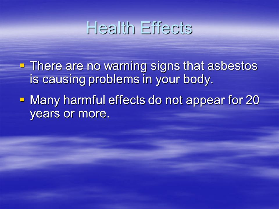 Health Effects There are no warning signs that asbestos is causing problems in your body. There are no warning signs that asbestos is causing problems