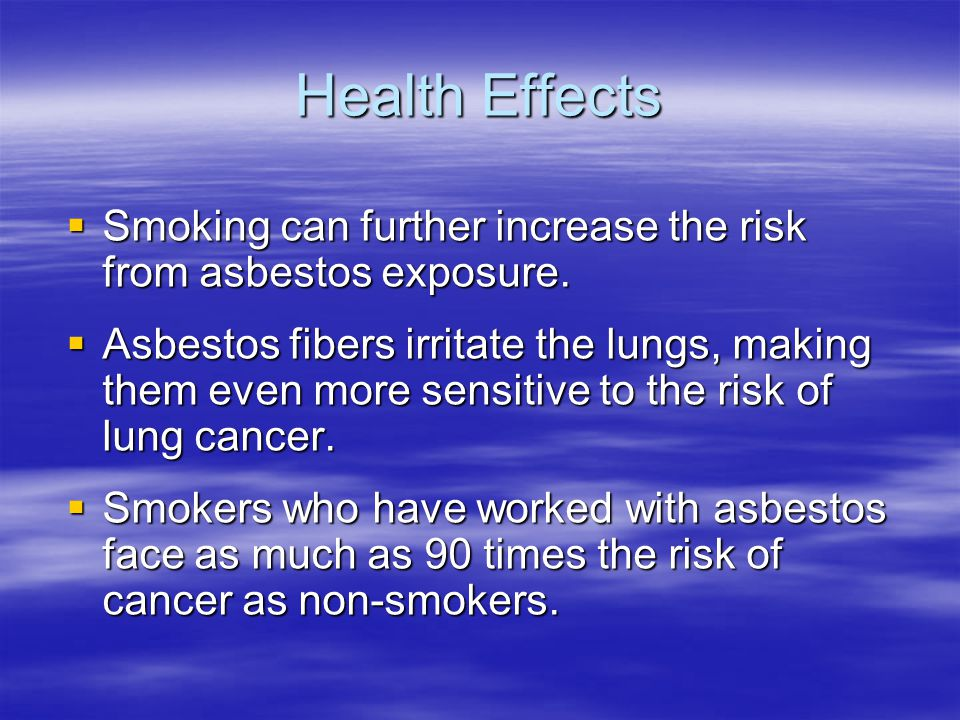 Health Effects Smoking can further increase the risk from asbestos exposure. Smoking can further increase the risk from asbestos exposure. Asbestos fi