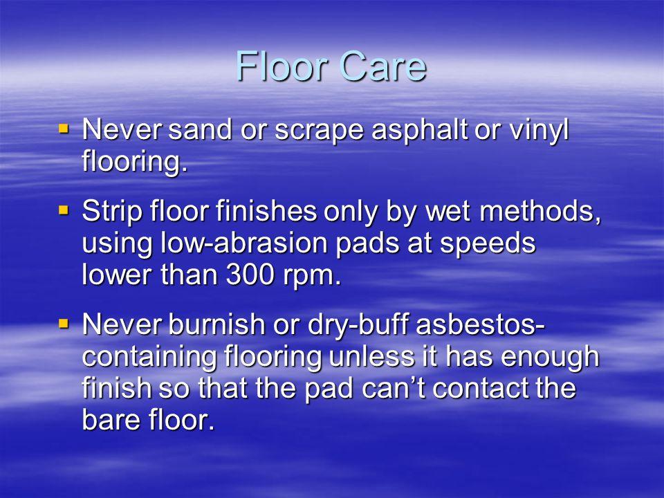 Floor Care Never sand or scrape asphalt or vinyl flooring. Never sand or scrape asphalt or vinyl flooring. Strip floor finishes only by wet methods, u