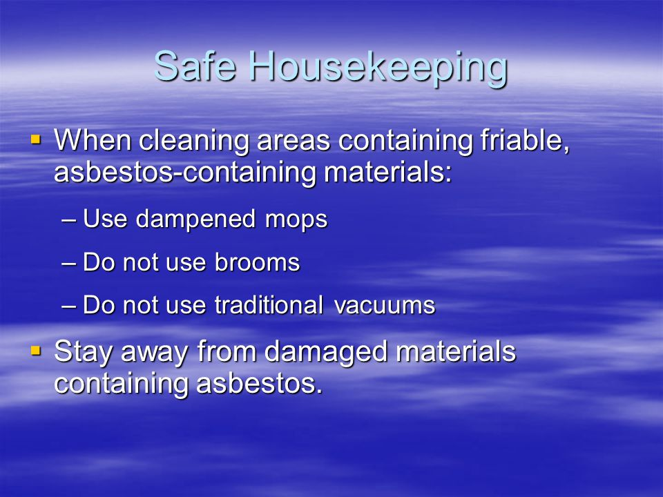 Safe Housekeeping When cleaning areas containing friable, asbestos-containing materials: When cleaning areas containing friable, asbestos-containing m
