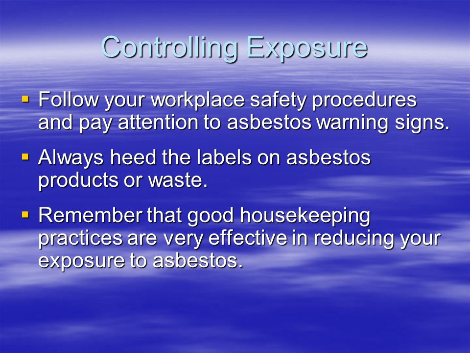 Controlling Exposure Follow your workplace safety procedures and pay attention to asbestos warning signs. Follow your workplace safety procedures and