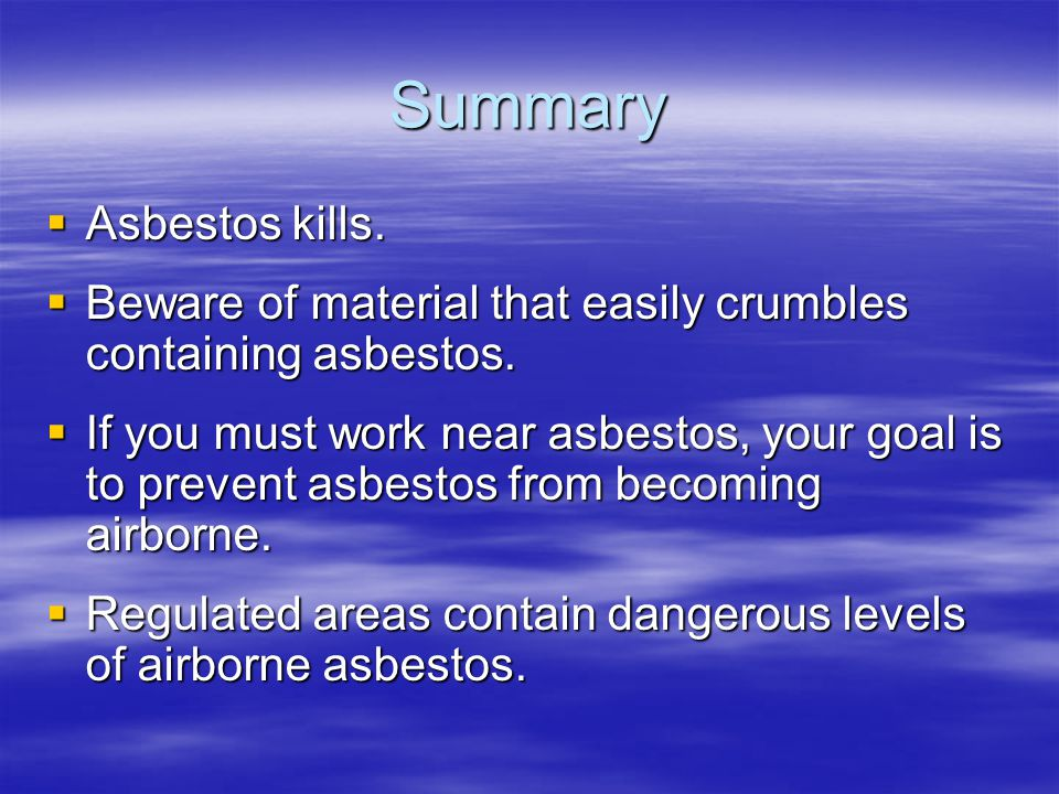 Summary Asbestos kills. Asbestos kills. Beware of material that easily crumbles containing asbestos. Beware of material that easily crumbles containin