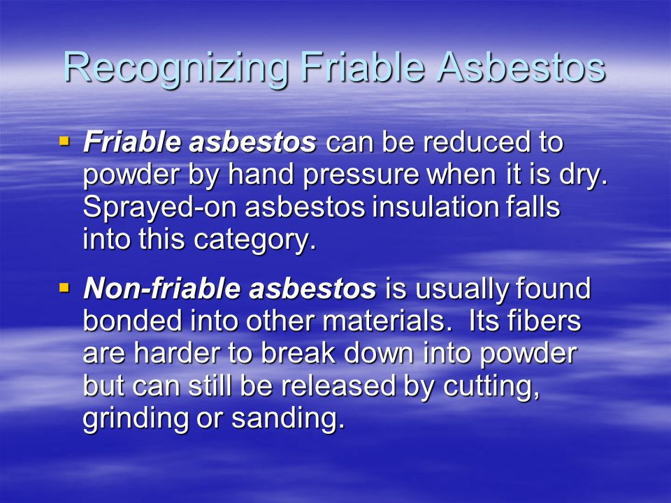 Recognizing Friable Asbestos Friable asbestos can be reduced to powder by hand pressure when it is dry. Sprayed-on asbestos insulation falls into this