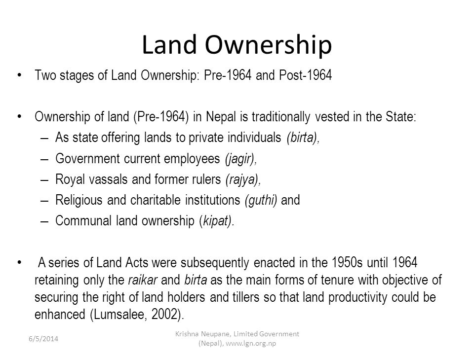 Land Ownership Two stages of Land Ownership: Pre-1964 and Post-1964 Ownership of land (Pre-1964) in Nepal is traditionally vested in the State: – As state offering lands to private individuals (birta), – Government current employees (jagir), – Royal vassals and former rulers (rajya), – Religious and charitable institutions (guthi) and – Communal land ownership ( kipat).