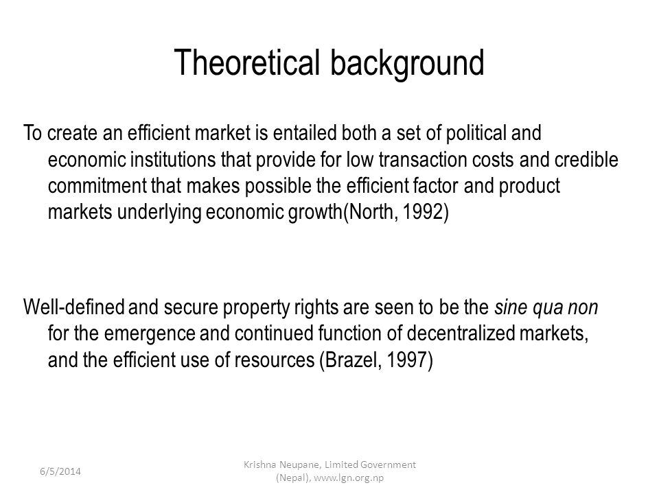 Theoretical background To create an efficient market is entailed both a set of political and economic institutions that provide for low transaction costs and credible commitment that makes possible the efficient factor and product markets underlying economic growth(North, 1992) Well-defined and secure property rights are seen to be the sine qua non for the emergence and continued function of decentralized markets, and the efficient use of resources (Brazel, 1997) 6/5/2014 Krishna Neupane, Limited Government (Nepal), www.lgn.org.np