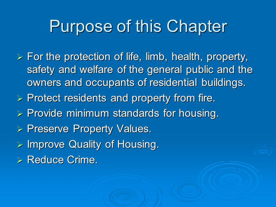 Purpose of this Chapter For the protection of life, limb, health, property, safety and welfare of the general public and the owners and occupants of residential buildings.