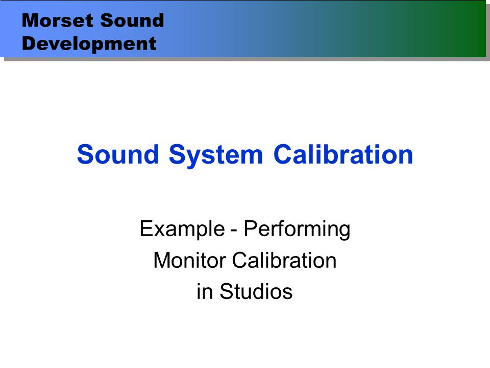 Morset Sound Development Introduction Setting up the measuring equipment Ambient sound levels The effect of reflections Impulse and Frequency Responses Acoustical problems in rooms Reflection diagnosis & causes of reflections Tone controls on different monitors Calibration standard Practical calibration of monitors Subjective evaluation