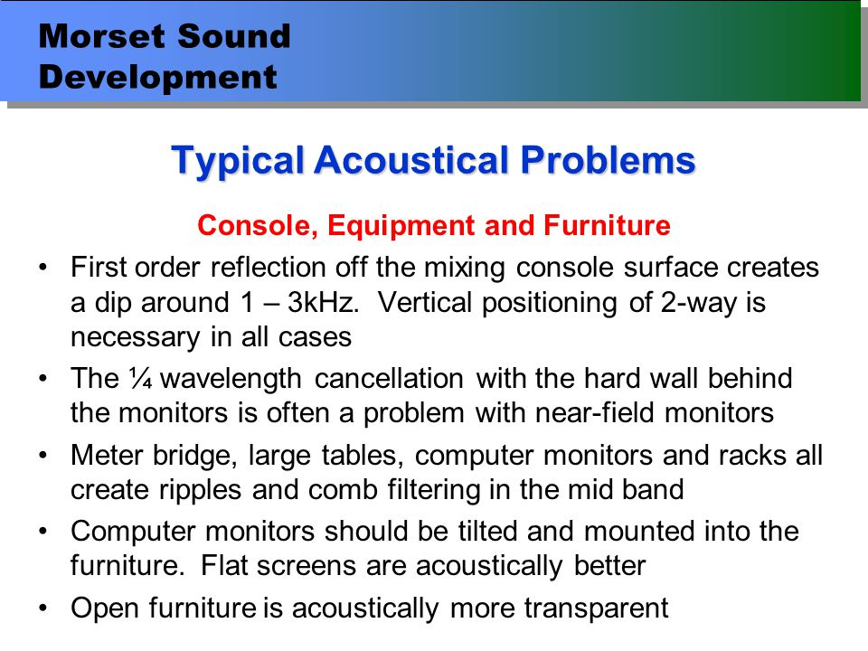 Morset Sound Development Typical Acoustical Problems Console, Equipment and Furniture First order reflection off the mixing console surface creates a dip around 1 – 3kHz.