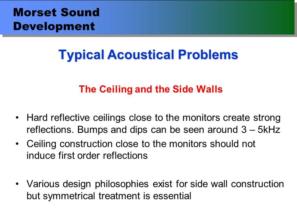 Morset Sound Development Typical Acoustical Problems The Ceiling and the Side Walls Hard reflective ceilings close to the monitors create strong reflections.