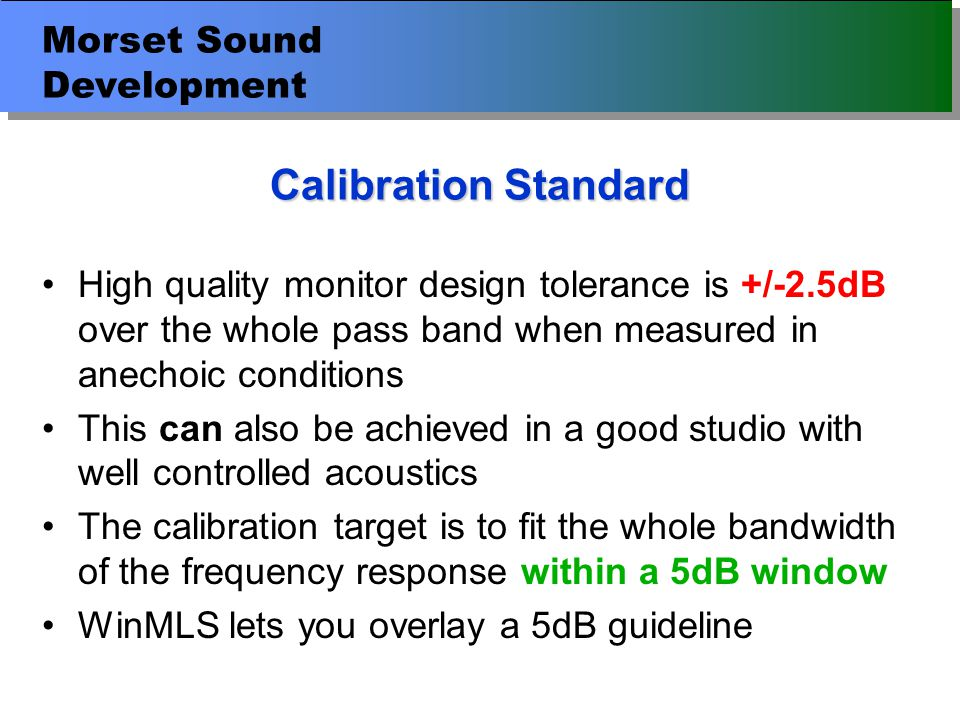Morset Sound Development Calibration Standard High quality monitor design tolerance is +/-2.5dB over the whole pass band when measured in anechoic conditions This can also be achieved in a good studio with well controlled acoustics The calibration target is to fit the whole bandwidth of the frequency response within a 5dB window WinMLS lets you overlay a 5dB guideline