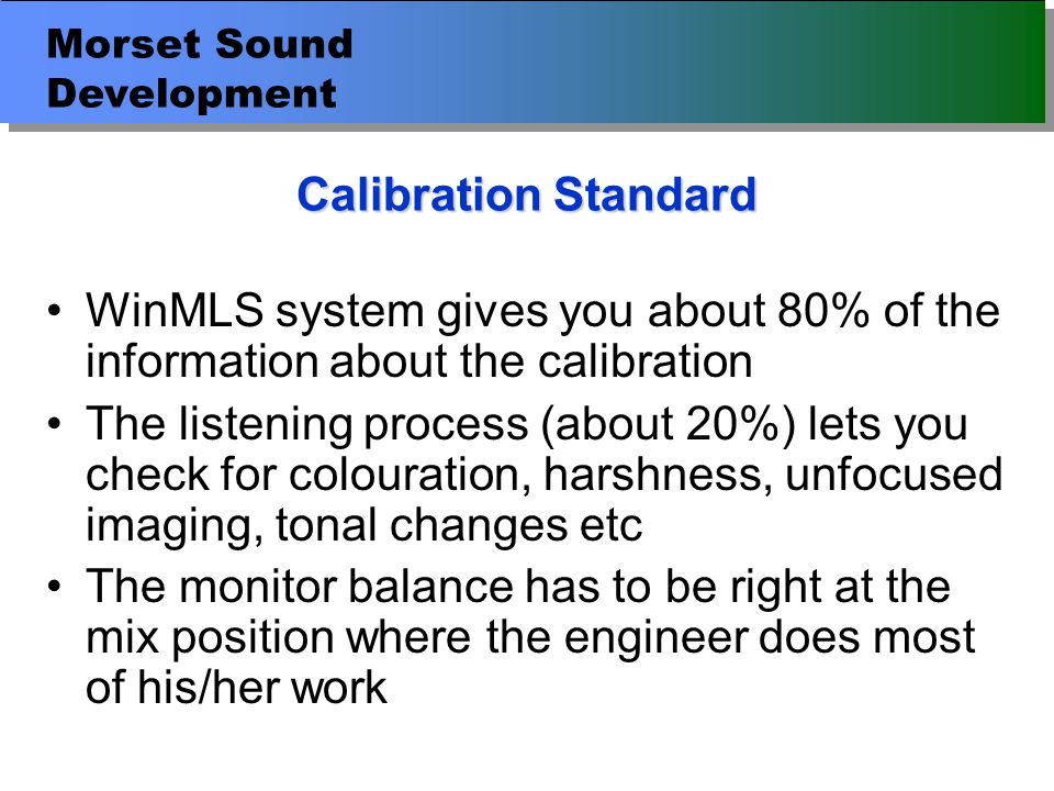 Morset Sound Development Calibration Standard WinMLS system gives you about 80% of the information about the calibration The listening process (about 20%) lets you check for colouration, harshness, unfocused imaging, tonal changes etc The monitor balance has to be right at the mix position where the engineer does most of his/her work