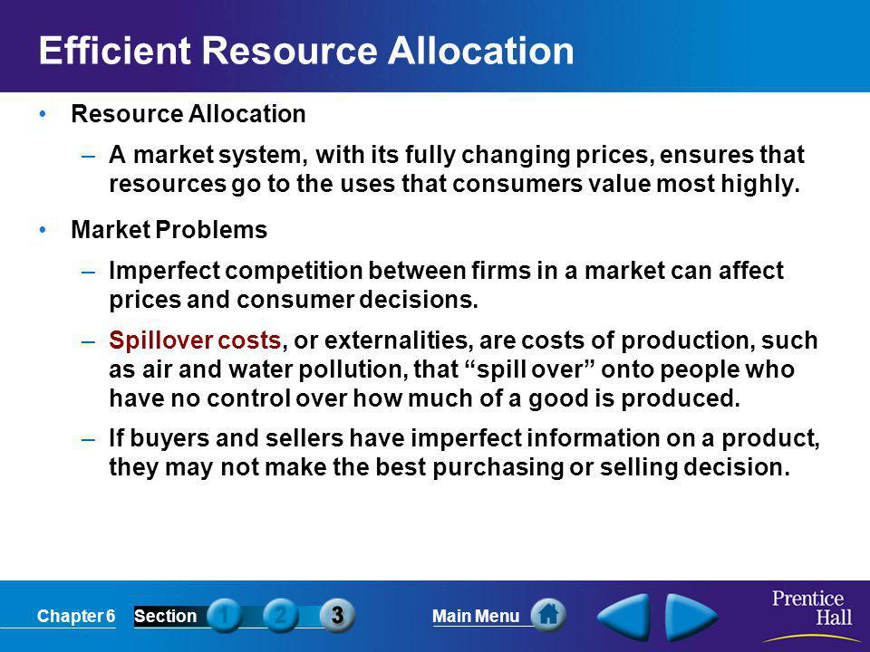 Chapter 6SectionMain Menu Efficient Resource Allocation Resource Allocation –A market system, with its fully changing prices, ensures that resources go to the uses that consumers value most highly.