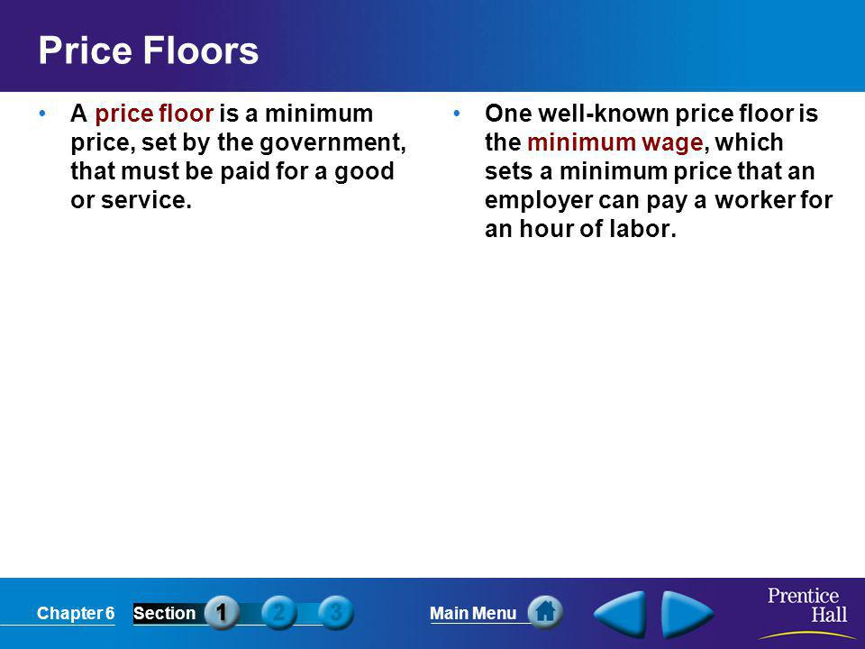 Chapter 6SectionMain Menu Price Floors A price floor is a minimum price, set by the government, that must be paid for a good or service.