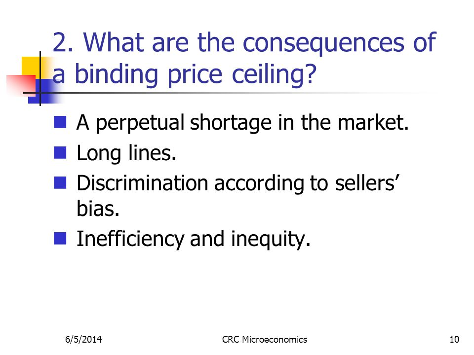 6/5/2014CRC Microeconomics10 2. What are the consequences of a binding price ceiling? A perpetual shortage in the market. Long lines. Discrimination a